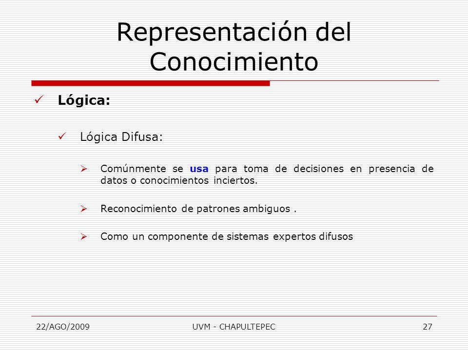 22/AGO/2009UVM - CHAPULTEPEC27 Lógica: Lógica Difusa:  Comúnmente se usa para toma de decisiones en presencia de datos o conocimientos inciertos.