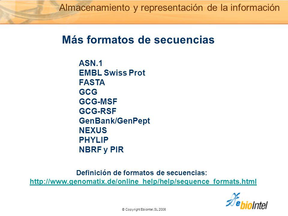© Copyright Ebiointel,SL 2006 Más formatos de secuencias ASN.1 EMBL Swiss Prot FASTA GCG GCG-MSF GCG-RSF GenBank/GenPept NEXUS PHYLIP NBRF y PIR Definición de formatos de secuencias: http://www.genomatix.de/online_help/help/sequence_formats.html Almacenamiento y representación de la información