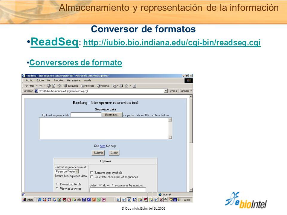 © Copyright Ebiointel,SL 2006 Conversor de formatos ReadSeq : http://iubio.bio.indiana.edu/cgi-bin/readseq.cgiReadSeqhttp://iubio.bio.indiana.edu/cgi-bin/readseq.cgi Conversores de formato Almacenamiento y representación de la información