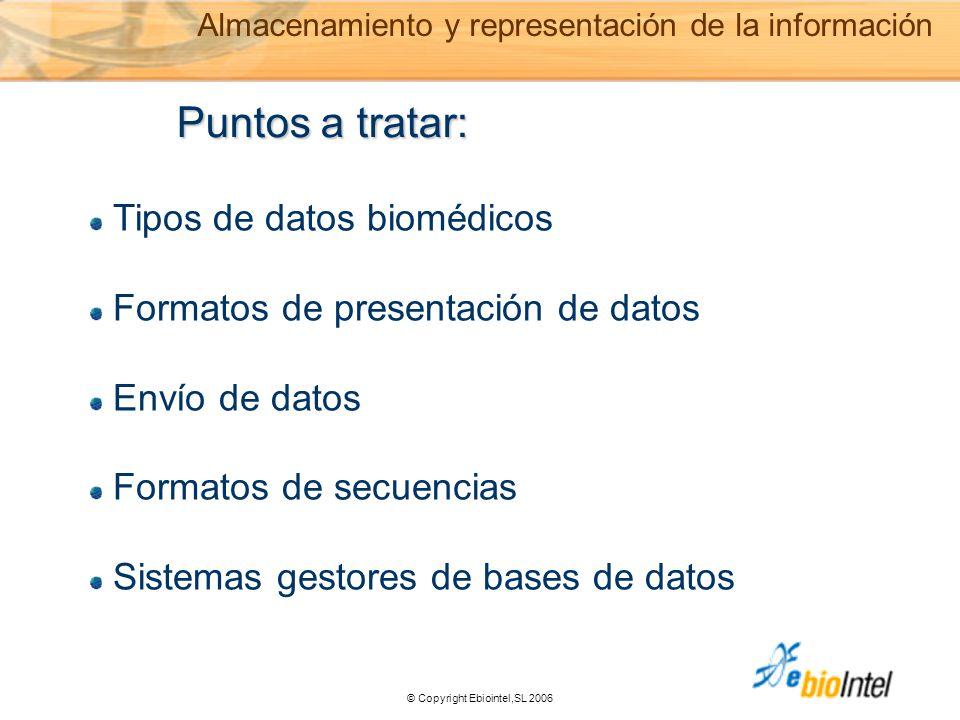 © Copyright Ebiointel,SL 2006 Puntos a tratar: Tipos de datos biomédicos Formatos de presentación de datos Envío de datos Formatos de secuencias Sistemas gestores de bases de datos Almacenamiento y representación de la información