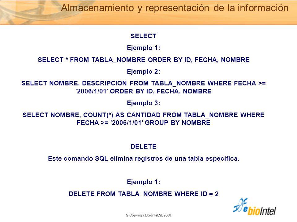 © Copyright Ebiointel,SL 2006 Almacenamiento y representación de la información SELECT Ejemplo 1: SELECT * FROM TABLA_NOMBRE ORDER BY ID, FECHA, NOMBRE Ejemplo 2: SELECT NOMBRE, DESCRIPCION FROM TABLA_NOMBRE WHERE FECHA >= 2006/1/01 ORDER BY ID, FECHA, NOMBRE Ejemplo 3: SELECT NOMBRE, COUNT(*) AS CANTIDAD FROM TABLA_NOMBRE WHERE FECHA >= 2006/1/01 GROUP BY NOMBRE DELETE Este comando SQL elimina registros de una tabla especifica.
