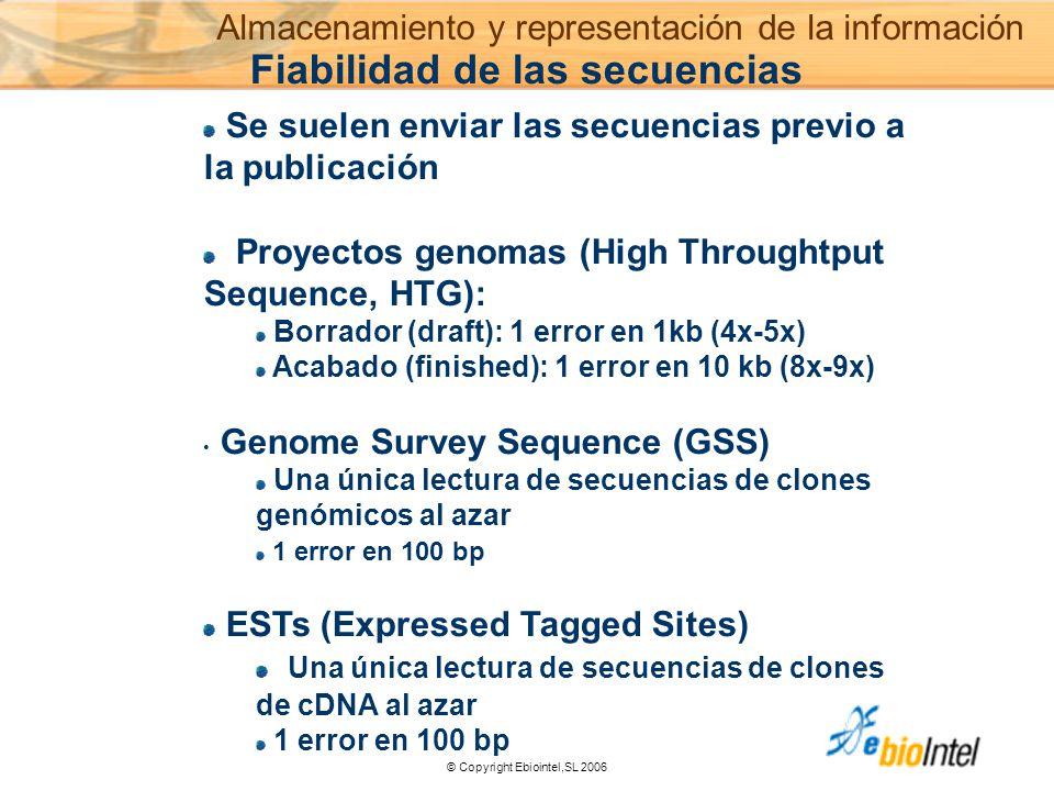 © Copyright Ebiointel,SL 2006 Se suelen enviar las secuencias previo a la publicación Proyectos genomas (High Throughtput Sequence, HTG): Borrador (draft): 1 error en 1kb (4x-5x) Acabado (finished): 1 error en 10 kb (8x-9x) Genome Survey Sequence (GSS) Una única lectura de secuencias de clones genómicos al azar 1 error en 100 bp ESTs (Expressed Tagged Sites) Una única lectura de secuencias de clones de cDNA al azar 1 error en 100 bp Fiabilidad de las secuencias Almacenamiento y representación de la información