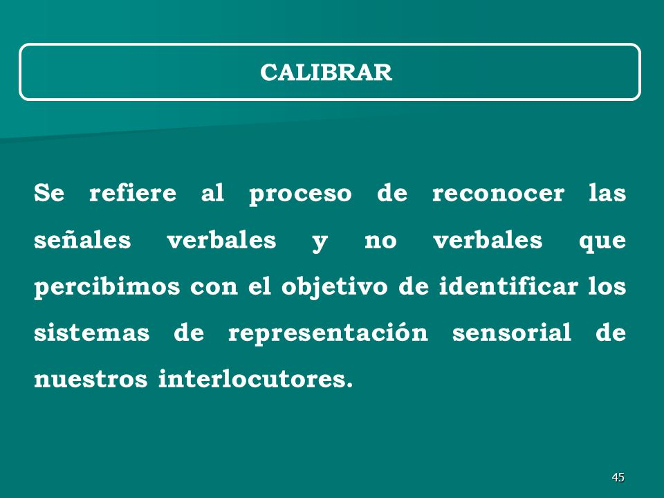 45 Se refiere al proceso de reconocer las señales verbales y no verbales que percibimos con el objetivo de identificar los sistemas de representación sensorial de nuestros interlocutores.
