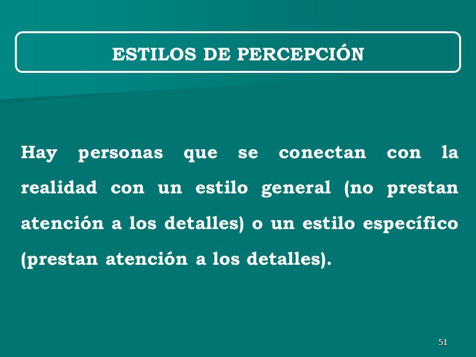 51 ESTILOS DE PERCEPCIÓN Hay personas que se conectan con la realidad con un estilo general (no prestan atención a los detalles) o un estilo específico (prestan atención a los detalles).