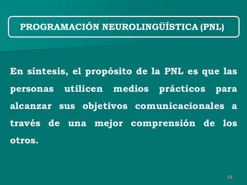 52 En síntesis, el propósito de la PNL es que las personas utilicen medios prácticos para alcanzar sus objetivos comunicacionales a través de una mejor comprensión de los otros.