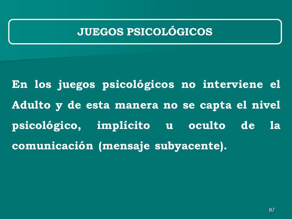87 En los juegos psicológicos no interviene el Adulto y de esta manera no se capta el nivel psicológico, implícito u oculto de la comunicación (mensaje subyacente).