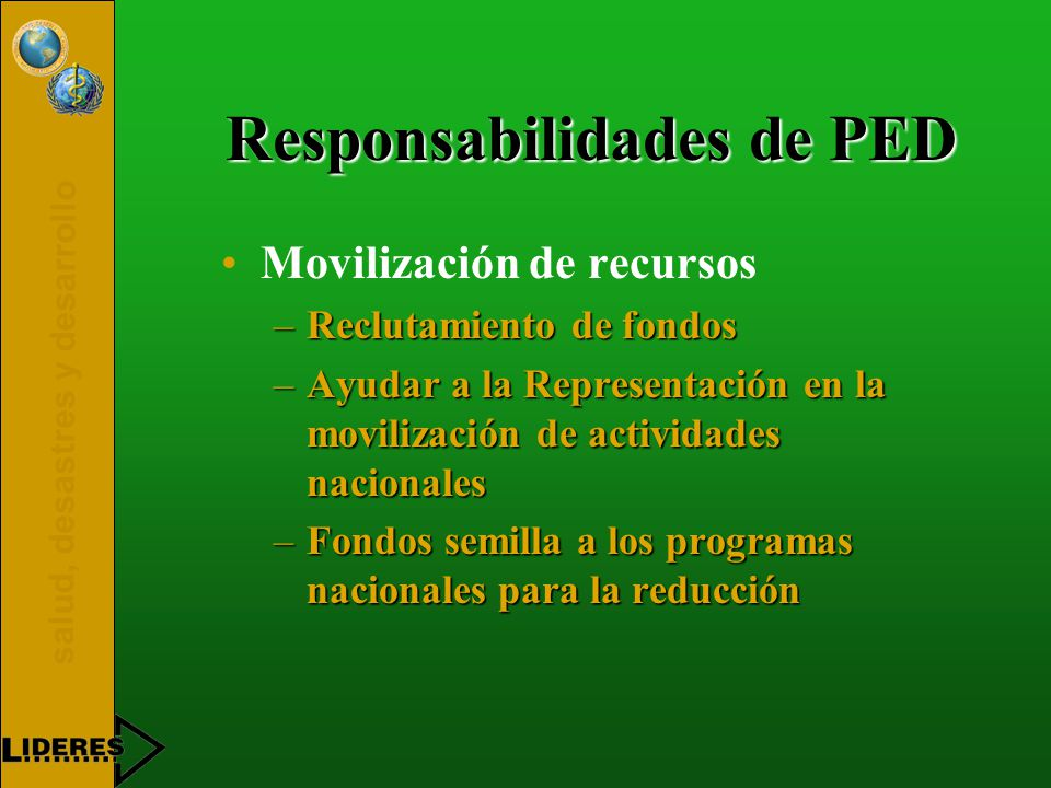 salud, desastres y desarrollo Responsabilidades de PED Movilización de recursos –Reclutamiento de fondos –Ayudar a la Representación en la movilización de actividades nacionales –Fondos semilla a los programas nacionales para la reducción