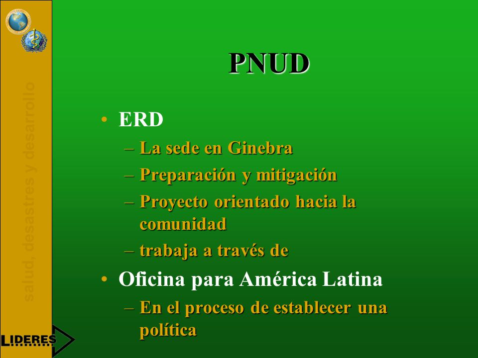 salud, desastres y desarrollo PNUD ERD –La sede en Ginebra –Preparación y mitigación –Proyecto orientado hacia la comunidad –trabaja a través de Oficina para América Latina –En el proceso de establecer una política