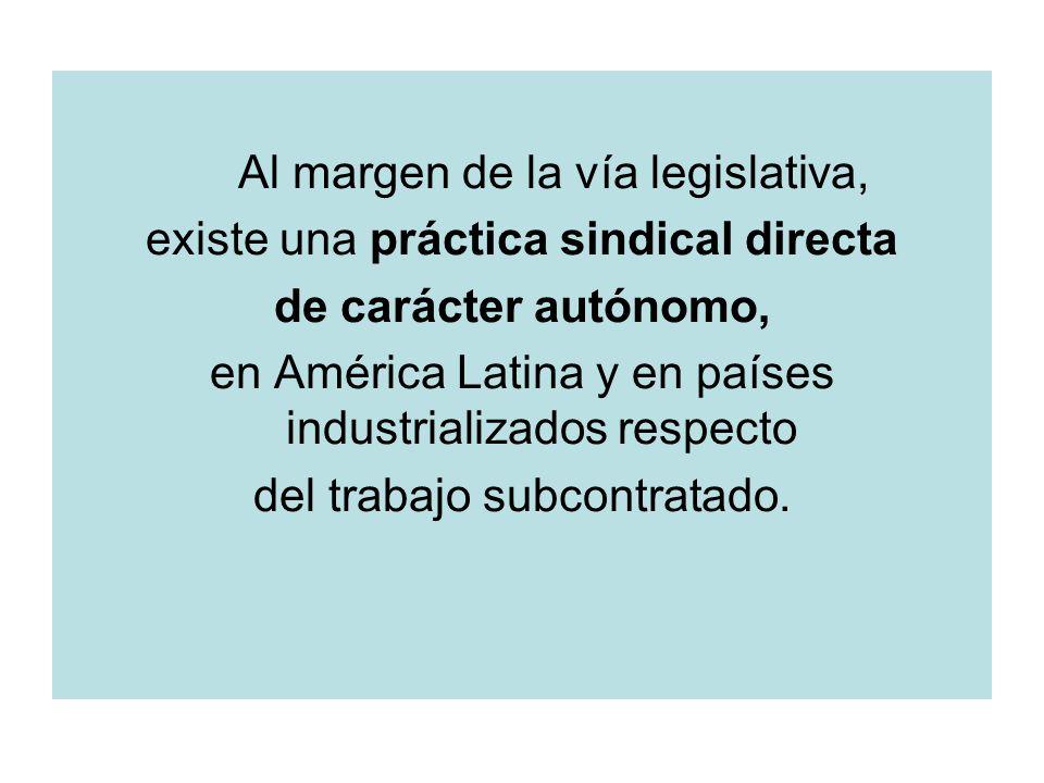 Al margen de la vía legislativa, existe una práctica sindical directa de carácter autónomo, en América Latina y en países industrializados respecto del trabajo subcontratado.