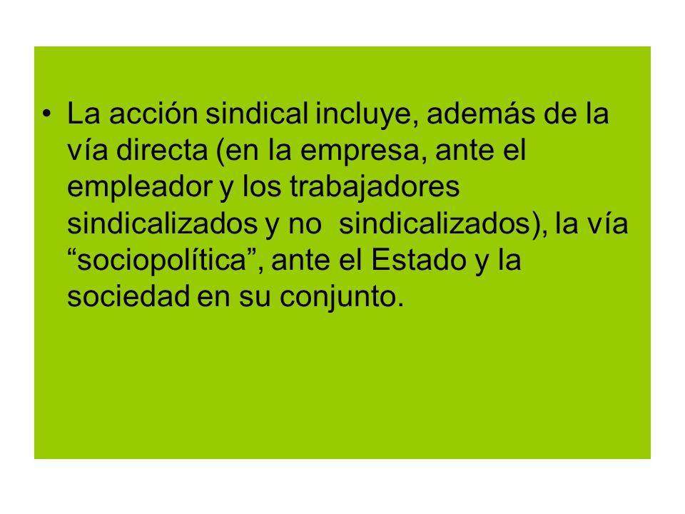 La acción sindical incluye, además de la vía directa (en la empresa, ante el empleador y los trabajadores sindicalizados y no sindicalizados), la vía sociopolítica , ante el Estado y la sociedad en su conjunto.