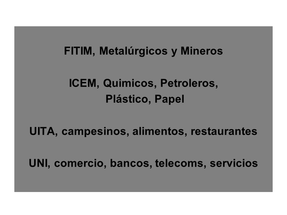 FITIM, Metalúrgicos y Mineros ICEM, Quimicos, Petroleros, Plástico, Papel UITA, campesinos, alimentos, restaurantes UNI, comercio, bancos, telecoms, servicios