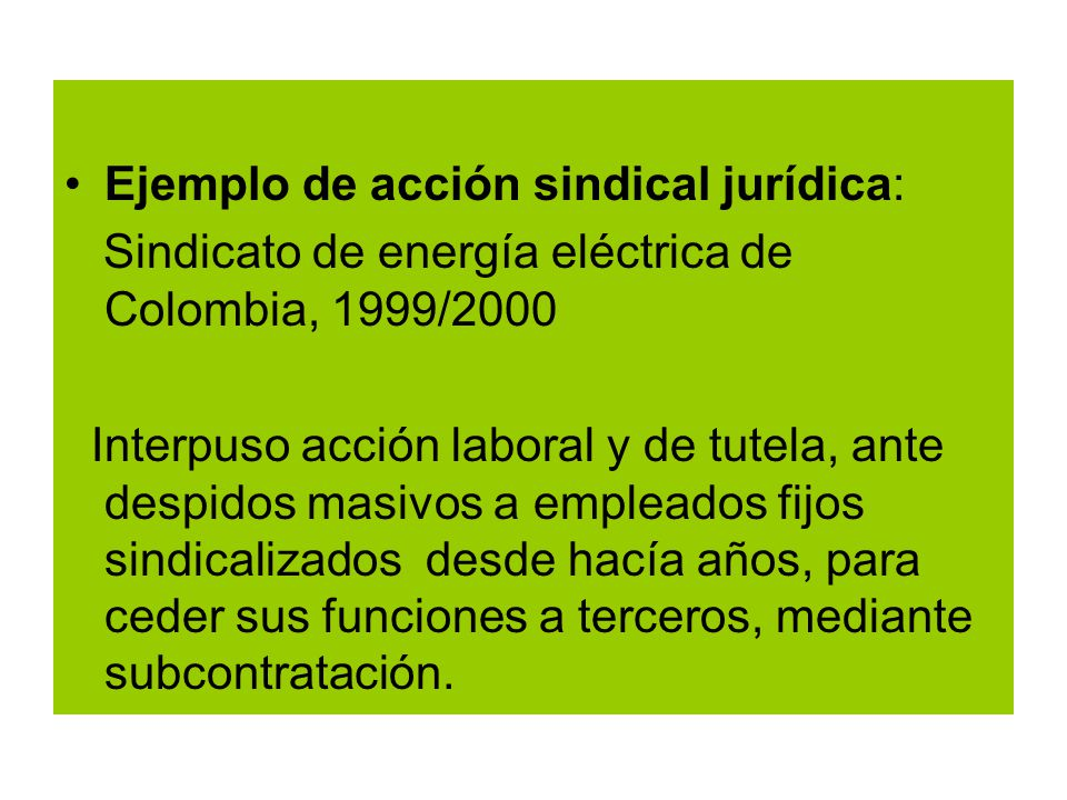 Ejemplo de acción sindical jurídica: Sindicato de energía eléctrica de Colombia, 1999/2000 Interpuso acción laboral y de tutela, ante despidos masivos a empleados fijos sindicalizados desde hacía años, para ceder sus funciones a terceros, mediante subcontratación.