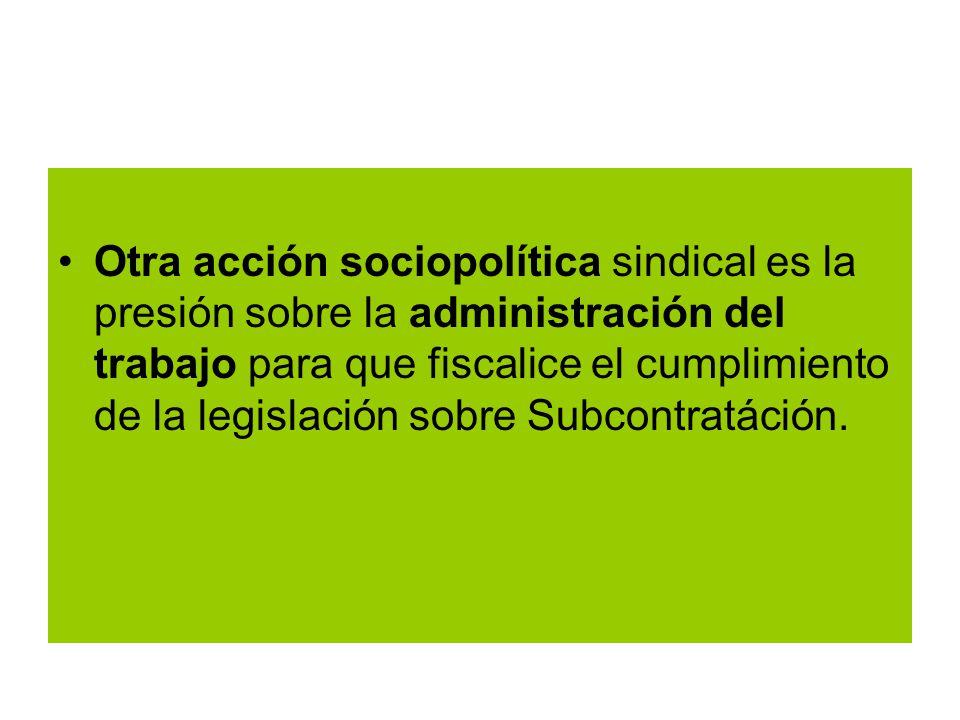Otra acción sociopolítica sindical es la presión sobre la administración del trabajo para que fiscalice el cumplimiento de la legislación sobre Subcontratáción.
