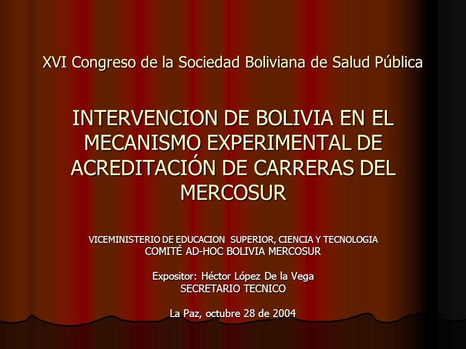 XVI Congreso de la Sociedad Boliviana de Salud Pública INTERVENCION DE BOLIVIA EN EL MECANISMO EXPERIMENTAL DE ACREDITACIÓN DE CARRERAS DEL MERCOSUR VICEMINISTERIO DE EDUCACION SUPERIOR, CIENCIA Y TECNOLOGIA COMITÉ AD-HOC BOLIVIA MERCOSUR Expositor: Héctor López De la Vega SECRETARIO TECNICO La Paz, octubre 28 de 2004