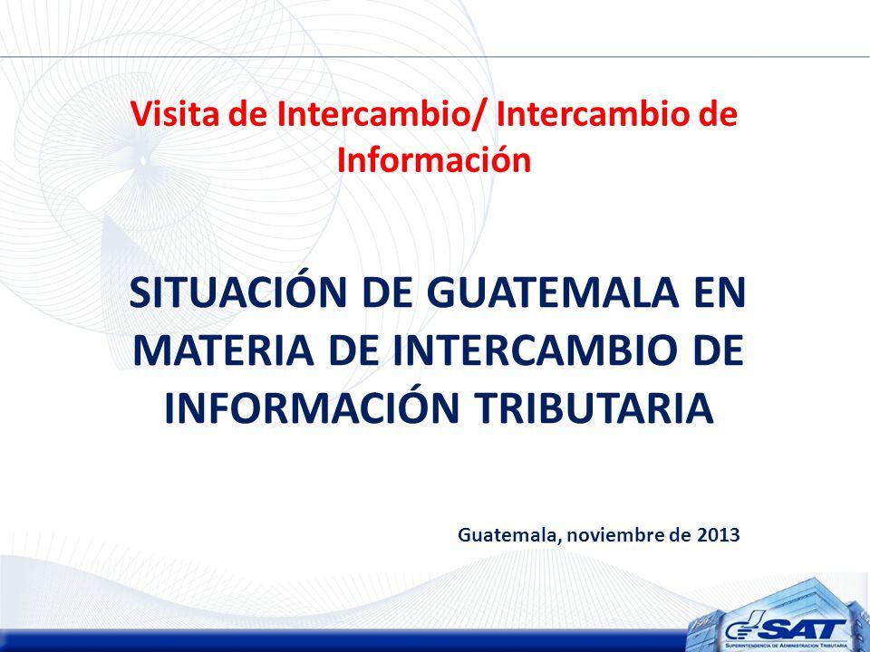 Visita de Intercambio/ Intercambio de Información SITUACIÓN DE GUATEMALA EN MATERIA DE INTERCAMBIO DE INFORMACIÓN TRIBUTARIA Guatemala, noviembre de 2013