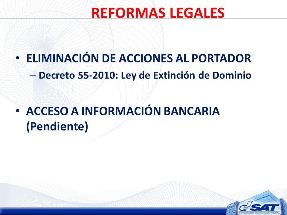 REFORMAS LEGALES ELIMINACIÓN DE ACCIONES AL PORTADOR – Decreto 55-2010: Ley de Extinción de Dominio ACCESO A INFORMACIÓN BANCARIA (Pendiente)