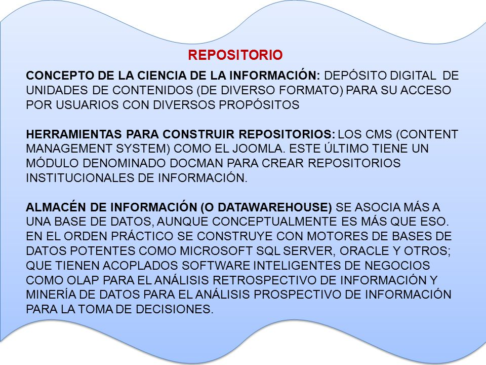 REPOSITORIO CONCEPTO DE LA CIENCIA DE LA INFORMACIÓN: DEPÓSITO DIGITAL DE UNIDADES DE CONTENIDOS (DE DIVERSO FORMATO) PARA SU ACCESO POR USUARIOS CON DIVERSOS PROPÓSITOS HERRAMIENTAS PARA CONSTRUIR REPOSITORIOS: LOS CMS (CONTENT MANAGEMENT SYSTEM) COMO EL JOOMLA.