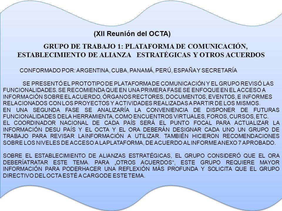 GRUPO DE TRABAJO 1: PLATAFORMA DE COMUNICACIÓN, ESTABLECIMIENTO DE ALIANZA ESTRATÉGICAS Y OTROS ACUERDOS CONFORMADO POR: ARGENTINA, CUBA, PANAMÁ, PERÚ, ESPAÑA Y SECRETARÍA SE PRESENTÓ EL PROTOTIPO DE PLATAFORMA DE COMUNICACIÓN Y EL GRUPO REVISÓ LAS FUNCIONALIDADES.