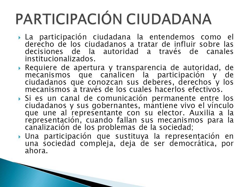  La participación ciudadana la entendemos como el derecho de los ciudadanos a tratar de influir sobre las decisiones de la autoridad a través de canales institucionalizados.