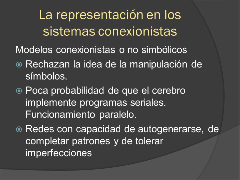La representación en los sistemas conexionistas Modelos conexionistas o no simbólicos  Rechazan la idea de la manipulación de símbolos.