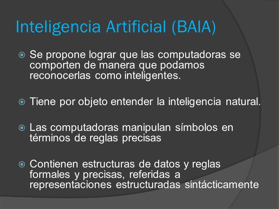 Inteligencia Artificial (BAIA)  Se propone lograr que las computadoras se comporten de manera que podamos reconocerlas como inteligentes.