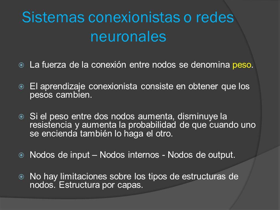 Sistemas conexionistas o redes neuronales  La fuerza de la conexión entre nodos se denomina peso.