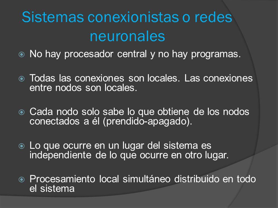 Sistemas conexionistas o redes neuronales  No hay procesador central y no hay programas.