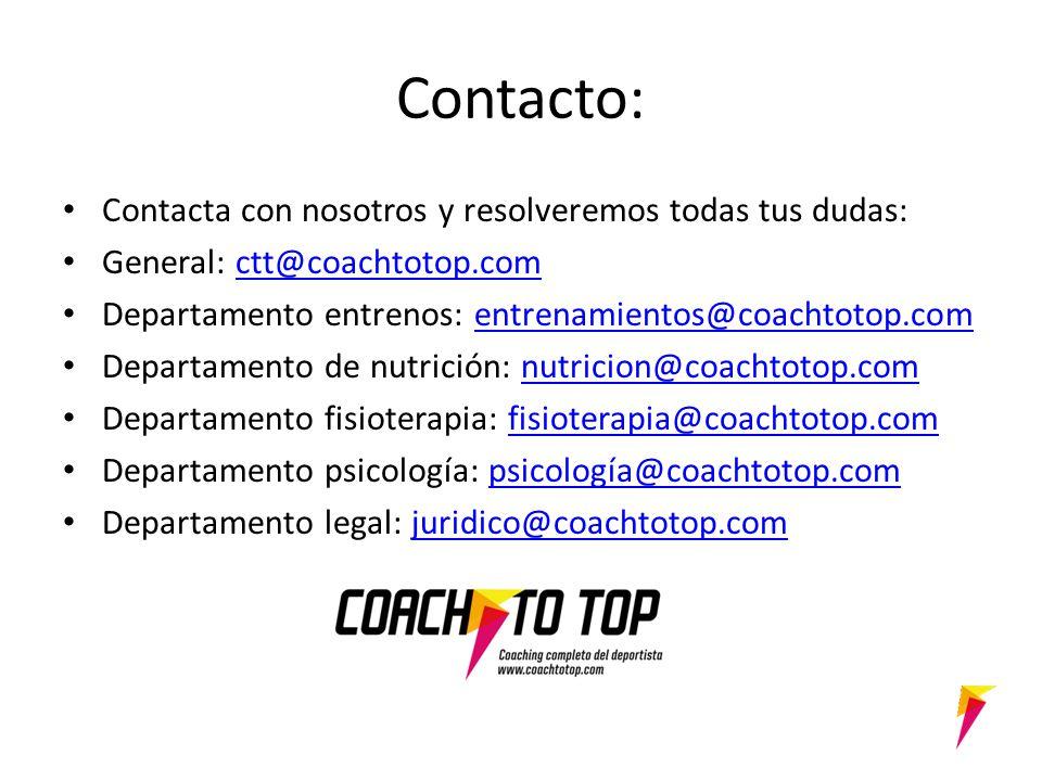 Contacto: Contacta con nosotros y resolveremos todas tus dudas: General: ctt@coachtotop.comctt@coachtotop.com Departamento entrenos: entrenamientos@coachtotop.comentrenamientos@coachtotop.com Departamento de nutrición: nutricion@coachtotop.comnutricion@coachtotop.com Departamento fisioterapia: fisioterapia@coachtotop.comfisioterapia@coachtotop.com Departamento psicología: psicología@coachtotop.compsicología@coachtotop.com Departamento legal: juridico@coachtotop.comjuridico@coachtotop.com
