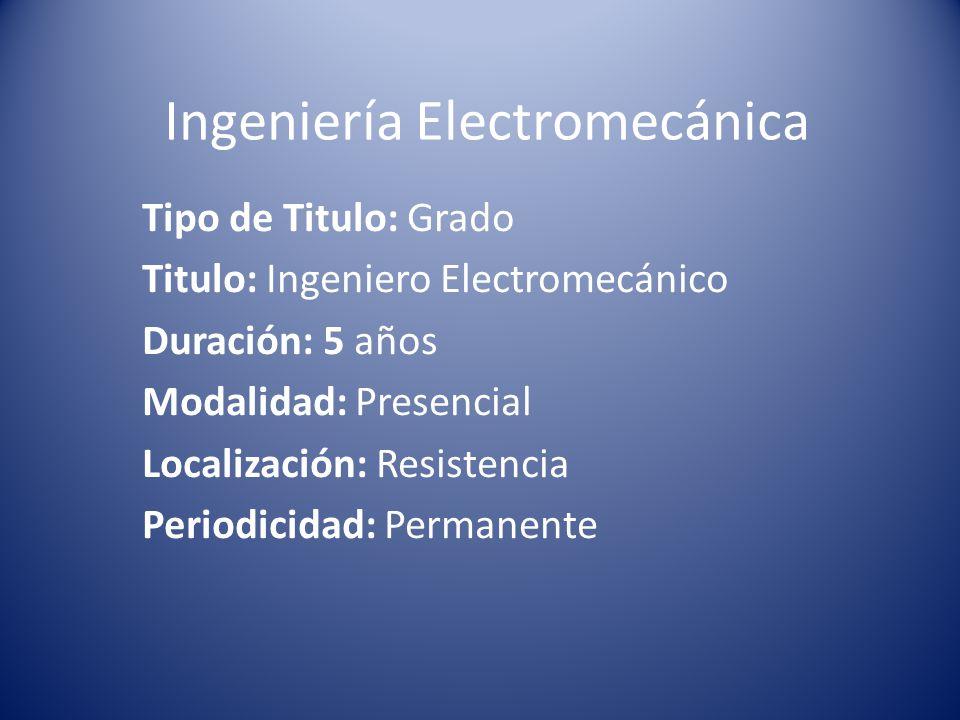 Ingeniería Electromecánica Tipo de Titulo: Grado Titulo: Ingeniero Electromecánico Duración: 5 años Modalidad: Presencial Localización: Resistencia Periodicidad: Permanente