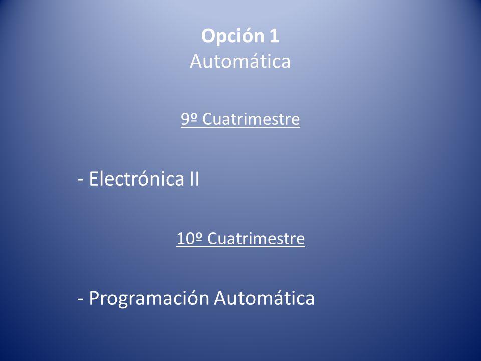 Opción 1 Automática 9º Cuatrimestre - Electrónica II 10º Cuatrimestre - Programación Automática