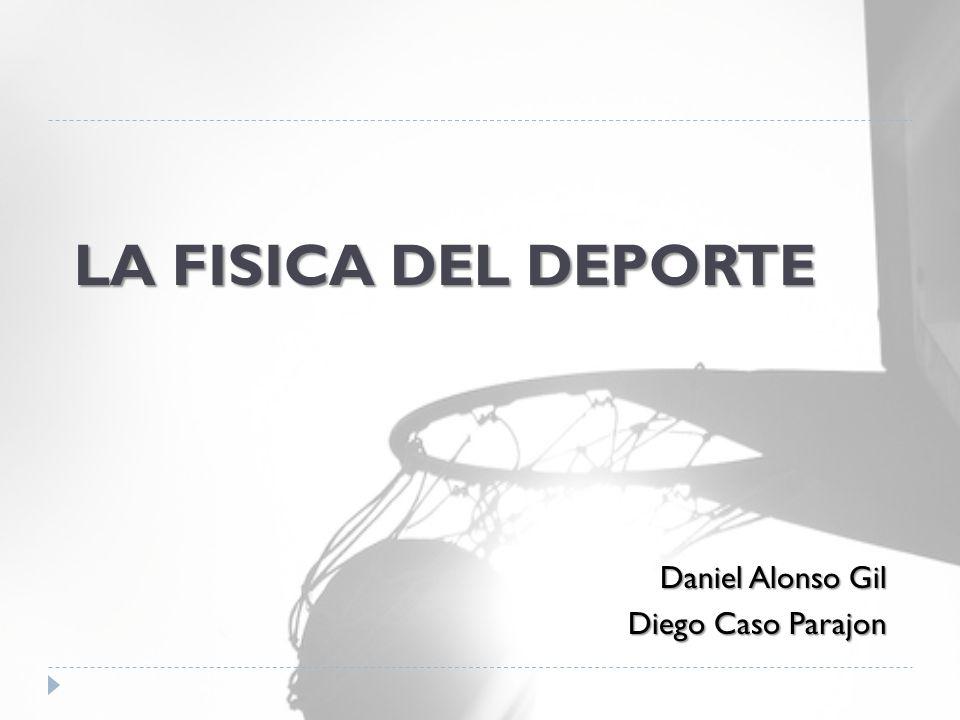 LA FISICA DEL DEPORTE Daniel Alonso Gil Diego Caso Parajon
