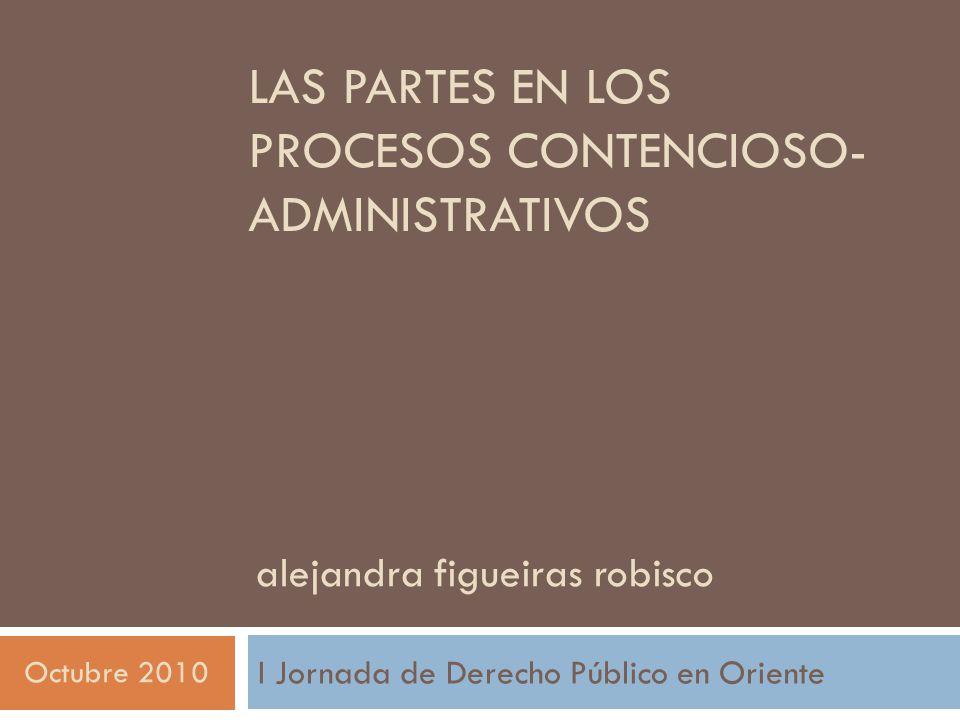 LAS PARTES EN LOS PROCESOS CONTENCIOSO- ADMINISTRATIVOS I Jornada de Derecho Público en Oriente alejandra figueiras robisco Octubre 2010