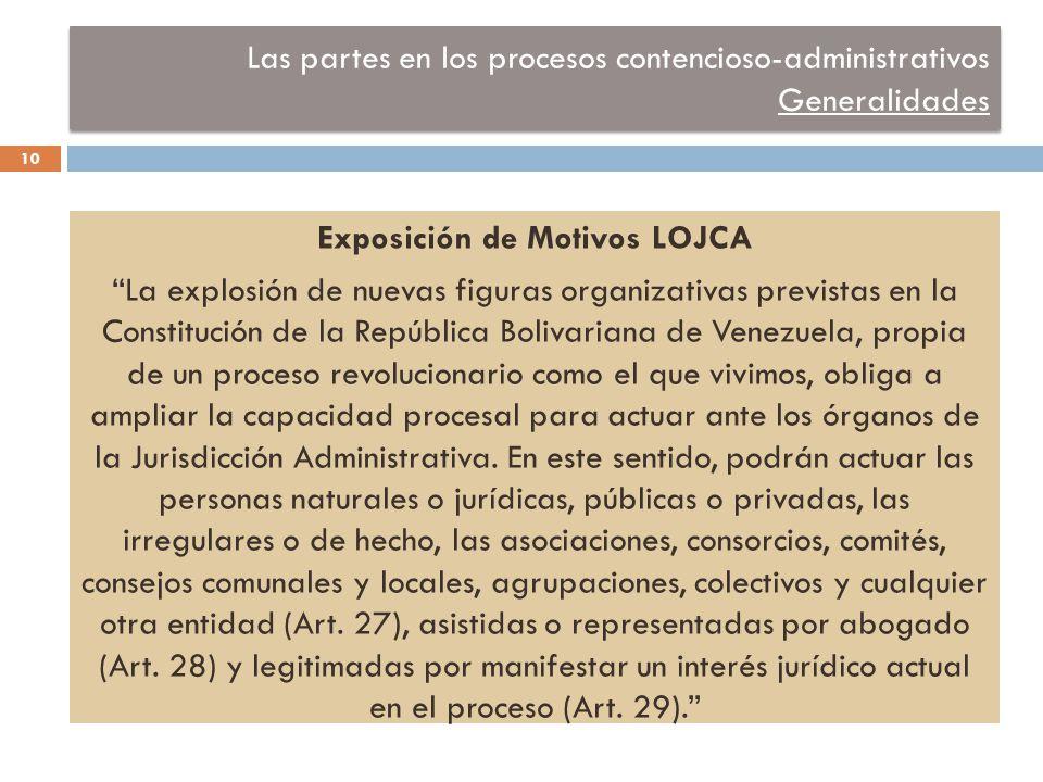 Las partes en los procesos contencioso-administrativos Generalidades Exposición de Motivos LOJCA La explosión de nuevas figuras organizativas previstas en la Constitución de la República Bolivariana de Venezuela, propia de un proceso revolucionario como el que vivimos, obliga a ampliar la capacidad procesal para actuar ante los órganos de la Jurisdicción Administrativa.