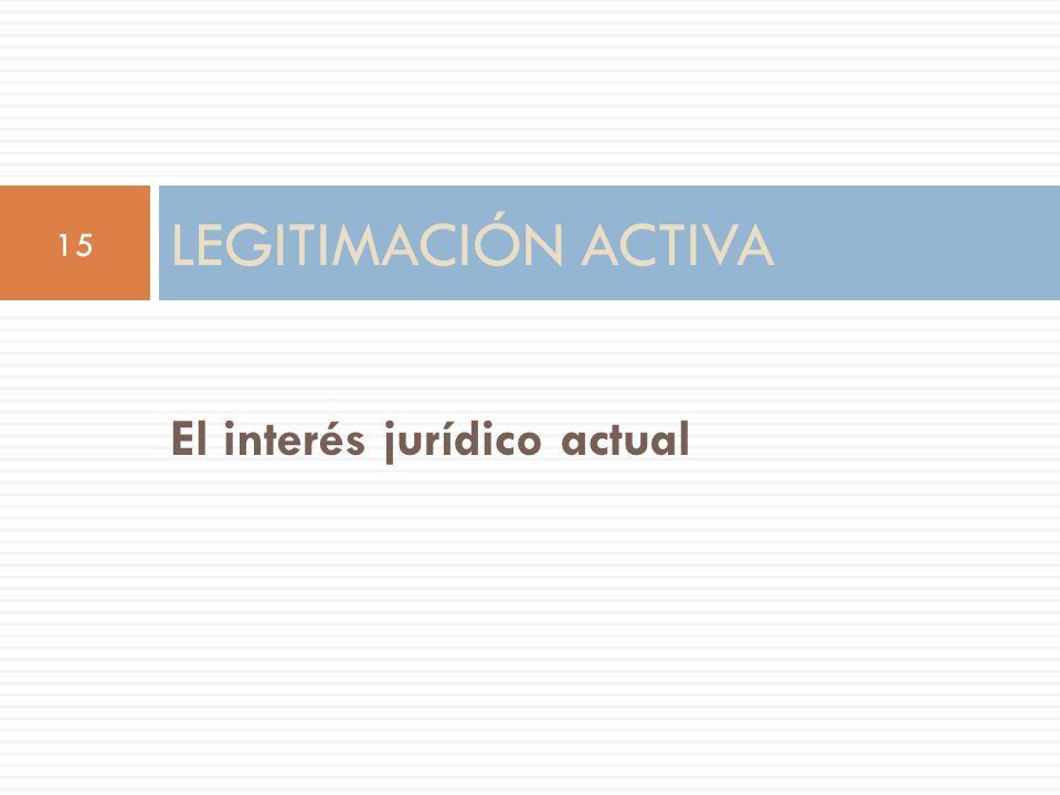El interés jurídico actual LEGITIMACIÓN ACTIVA 15