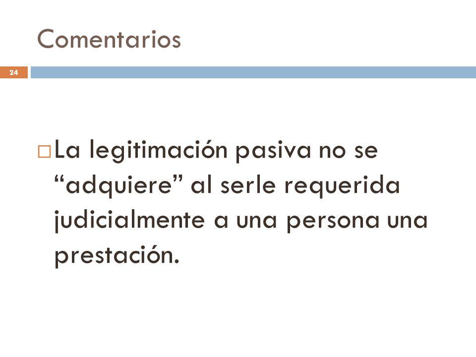 Comentarios 24  La legitimación pasiva no se adquiere al serle requerida judicialmente a una persona una prestación.