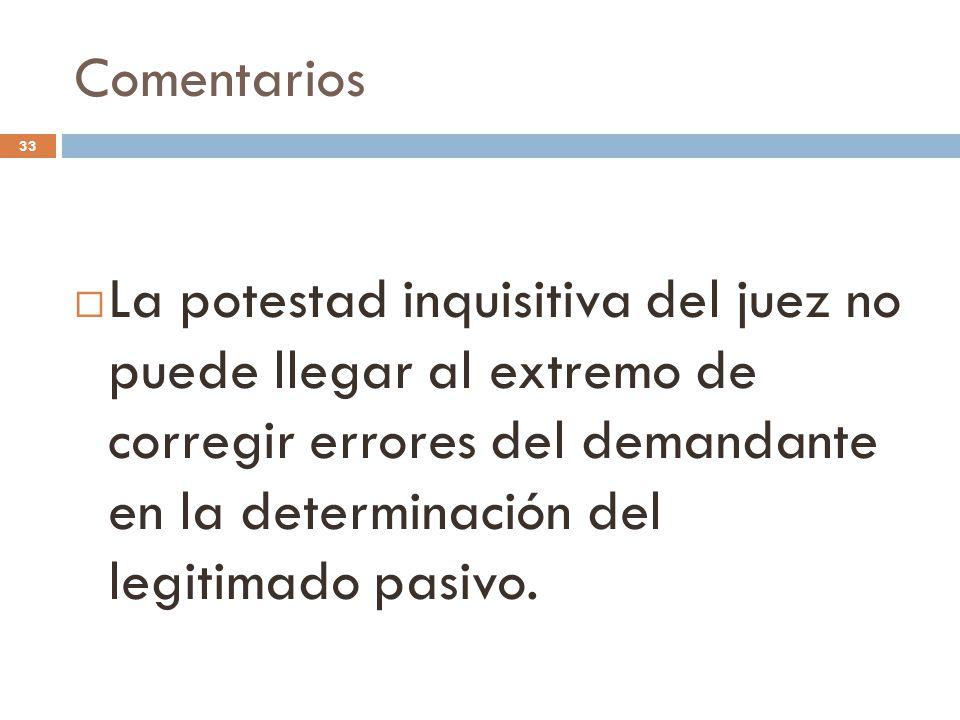 Comentarios 33  La potestad inquisitiva del juez no puede llegar al extremo de corregir errores del demandante en la determinación del legitimado pasivo.