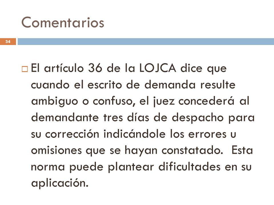 Comentarios 34  El artículo 36 de la LOJCA dice que cuando el escrito de demanda resulte ambiguo o confuso, el juez concederá al demandante tres días de despacho para su corrección indicándole los errores u omisiones que se hayan constatado.