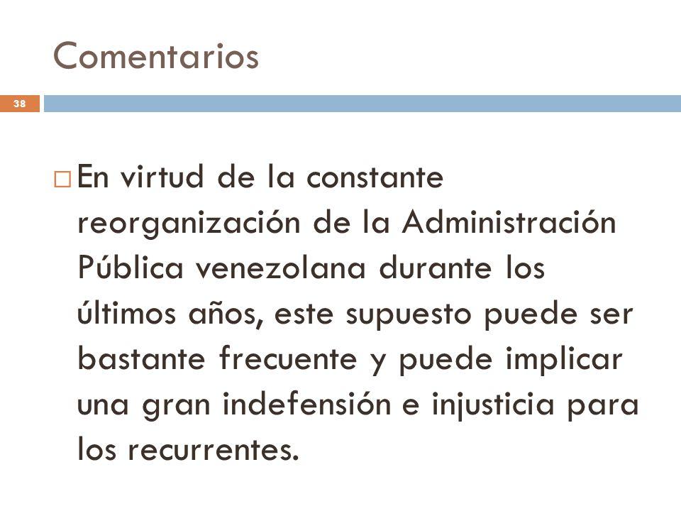 Comentarios 38  En virtud de la constante reorganización de la Administración Pública venezolana durante los últimos años, este supuesto puede ser bastante frecuente y puede implicar una gran indefensión e injusticia para los recurrentes.