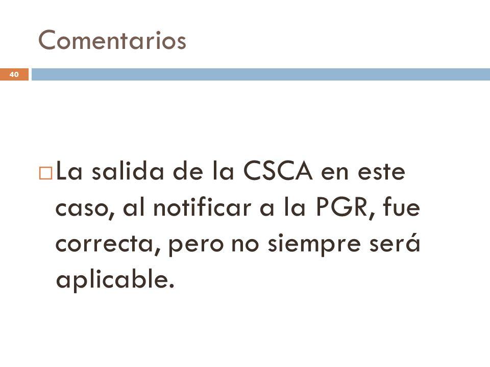 Comentarios 40  La salida de la CSCA en este caso, al notificar a la PGR, fue correcta, pero no siempre será aplicable.