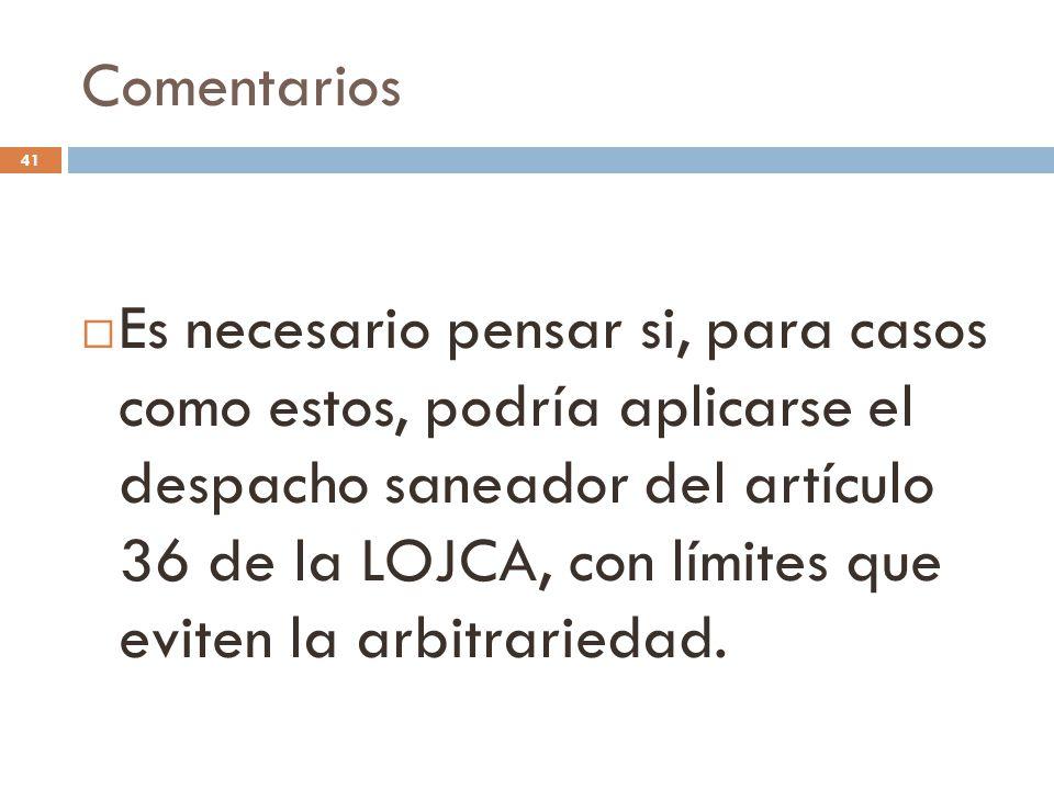 Comentarios 41  Es necesario pensar si, para casos como estos, podría aplicarse el despacho saneador del artículo 36 de la LOJCA, con límites que eviten la arbitrariedad.