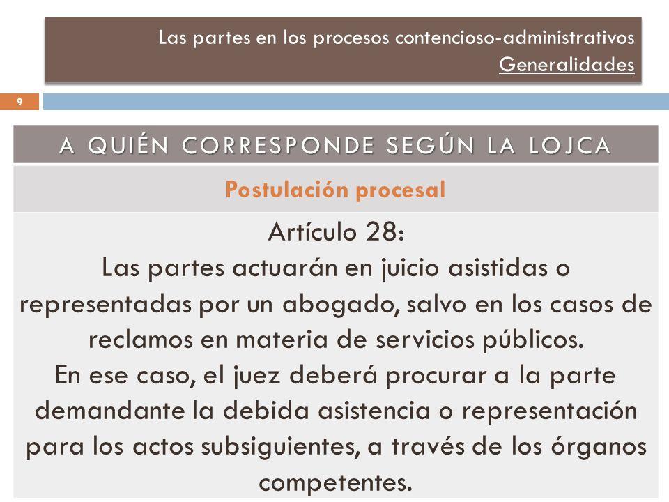 Las partes en los procesos contencioso-administrativos Generalidades A QUIÉN CORRESPONDE SEGÚN LA LOJCA Postulación procesal Artículo 28: Las partes actuarán en juicio asistidas o representadas por un abogado, salvo en los casos de reclamos en materia de servicios públicos.