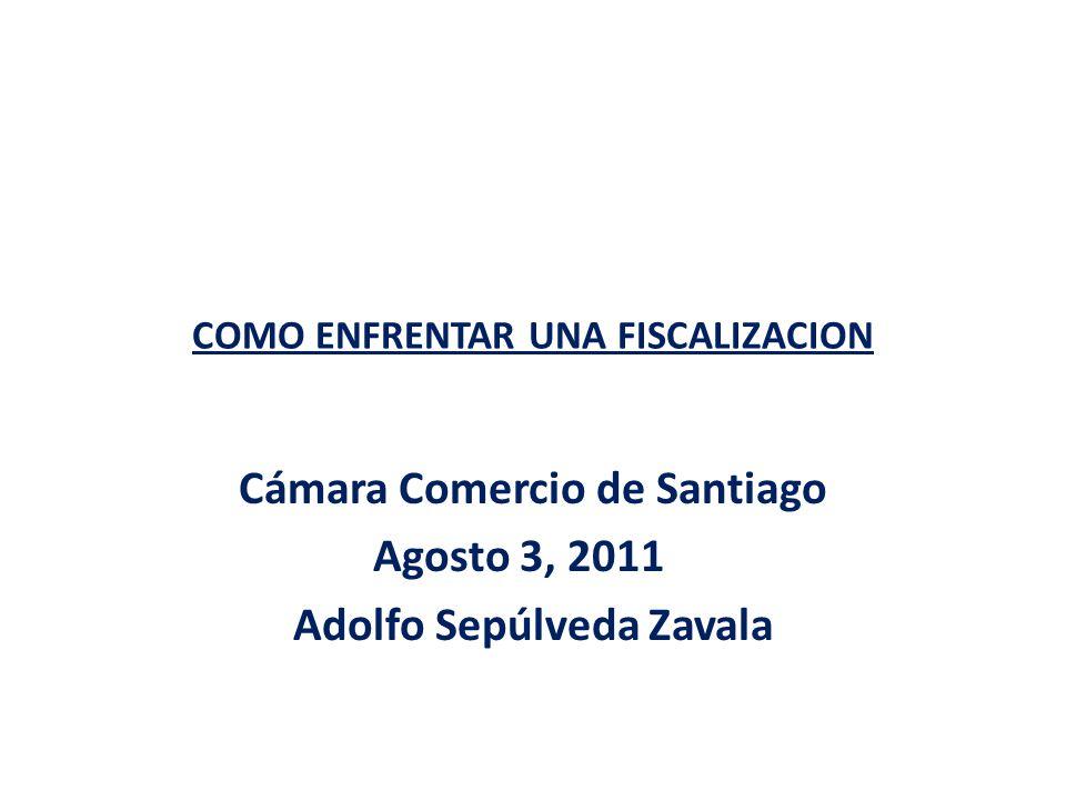 COMO ENFRENTAR UNA FISCALIZACION Cámara Comercio de Santiago Agosto 3, 2011 Adolfo Sepúlveda Zavala