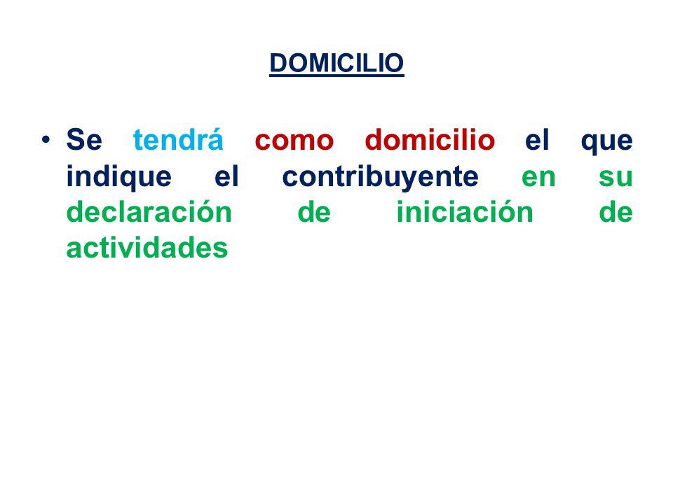 DOMICILIO Se tendrá como domicilio el que indique el contribuyente en su declaración de iniciación de actividades