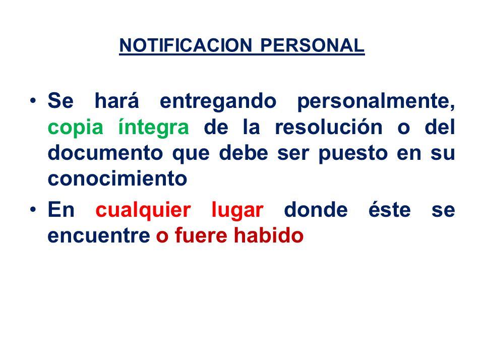 NOTIFICACION PERSONAL Se hará entregando personalmente, copia íntegra de la resolución o del documento que debe ser puesto en su conocimiento En cualquier lugar donde éste se encuentre o fuere habido