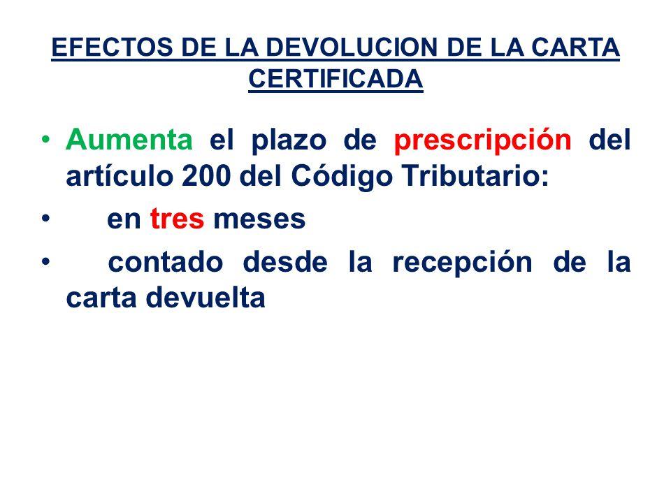 EFECTOS DE LA DEVOLUCION DE LA CARTA CERTIFICADA Aumenta el plazo de prescripción del artículo 200 del Código Tributario: en tres meses contado desde la recepción de la carta devuelta