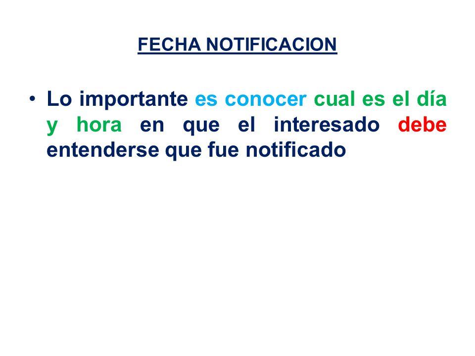 FECHA NOTIFICACION Lo importante es conocer cual es el día y hora en que el interesado debe entenderse que fue notificado