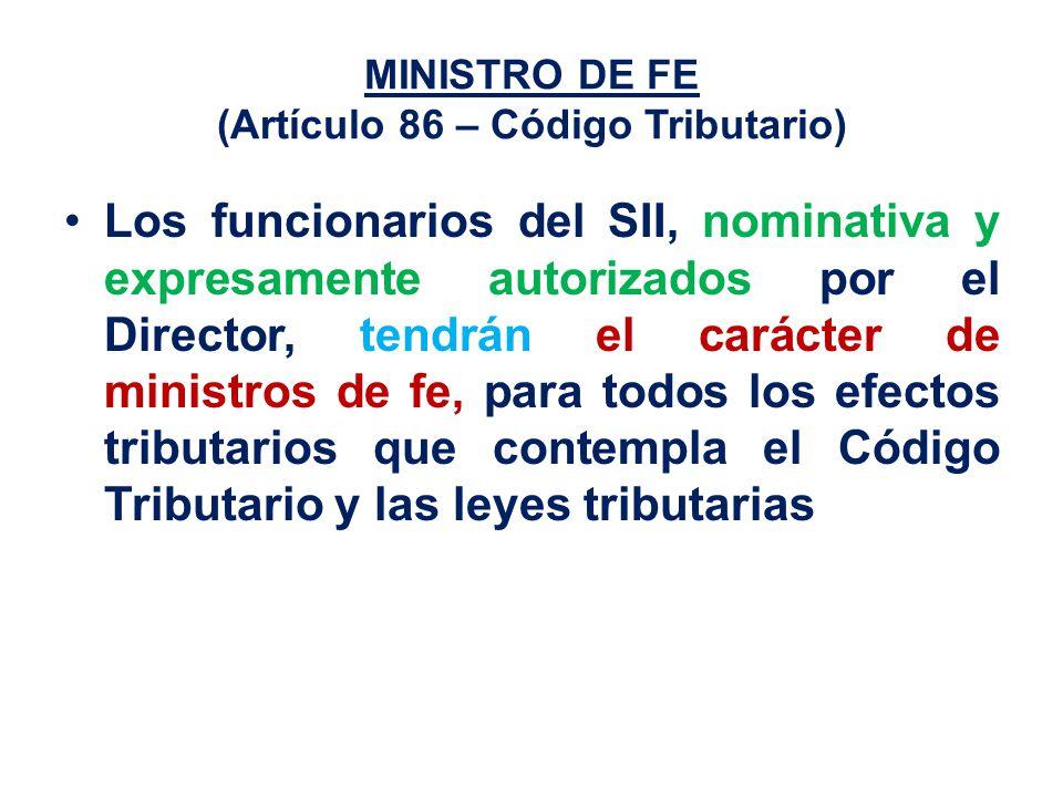 MINISTRO DE FE (Artículo 86 – Código Tributario) Los funcionarios del SII, nominativa y expresamente autorizados por el Director, tendrán el carácter de ministros de fe, para todos los efectos tributarios que contempla el Código Tributario y las leyes tributarias