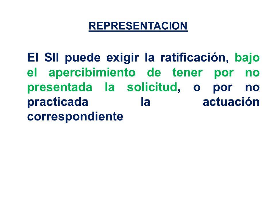 REPRESENTACION El SII puede exigir la ratificación, bajo el apercibimiento de tener por no presentada la solicitud, o por no practicada la actuación correspondiente