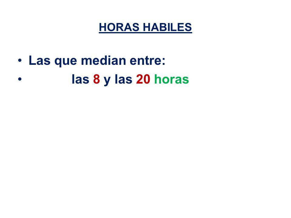 HORAS HABILES Las que median entre: las 8 y las 20 horas