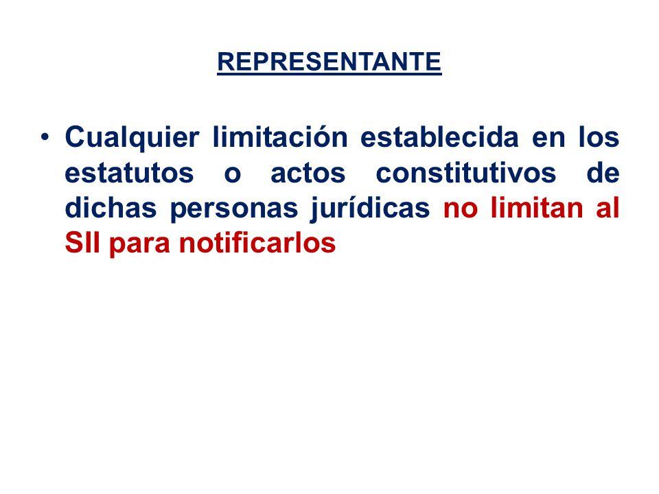 REPRESENTANTE Cualquier limitación establecida en los estatutos o actos constitutivos de dichas personas jurídicas no limitan al SII para notificarlos